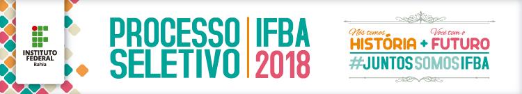 Processo seletivo IFBA 2018. Nós temos historia, você tem o futuro, juntos somos IFBA